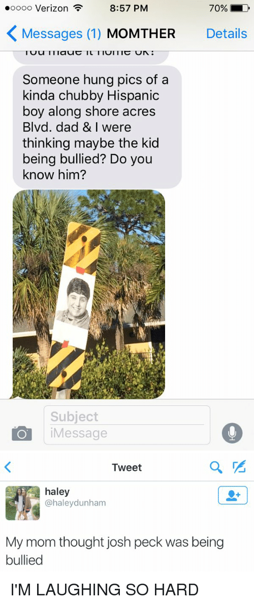 Josh Peck: 70% D  8:57 PM  ooooo Verizon  K Messages (1)  MoMTHER Details  Someone hung pics of a  kinda chubby Hispanic  boy along shore acres  Blvd. dad & I were  thinking maybe the kid  being bullied? Do you  know him?  Subject  Message   Tweet  haley  @haley dunham  My mom thought josh peck was being  bullied I'M LAUGHING SO HARD
