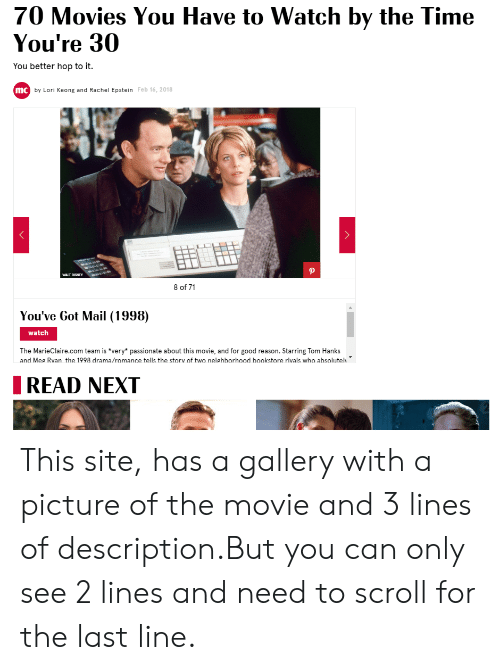 You've Got Mail: 70 Movies You Have to Watch by the Time  You're 30  You better hop to it.  mc by Lori Keong and Rachel Epstein Feb 16, 2018  WALT DISINEY  8 of 71  You've Got Mail (1998)  watch  The MarieClaire.com team is very* passionate about this movie, and for good reason. Starring Tom Hanks  and Mes Rvan the 1998 drama/romance tells the storv of two neighborhood bookstore rivals who absolutel  IREAD NEXT This site, has a gallery with a picture of the movie and 3 lines of description.But you can only see 2 lines and need to scroll for the last line.