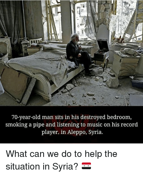Memes, 🤖, and Player: 70-year-old man sits in his destroyed bedroom,  smoking a pipe and listening to music on his record  player, in Aleppo, Syria. What can we do to help the situation in Syria? 🇸🇾