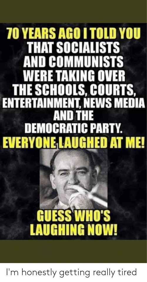 Democratic Party: 70 YEARS AGO I TOLD YOU  THAT SOCIALISTS  AND COMMUNISTS  WERE TAKING OVER  THE SCHOOLS, COURTS,  ENTERTAINMENT, NEWS MEDIA  AND THE  DEMOCRATIC PARTY.  EVERYONE LAUGHED AT ME!  GUESS WHO'S  LAUGHING NOW! I'm honestly getting really tired