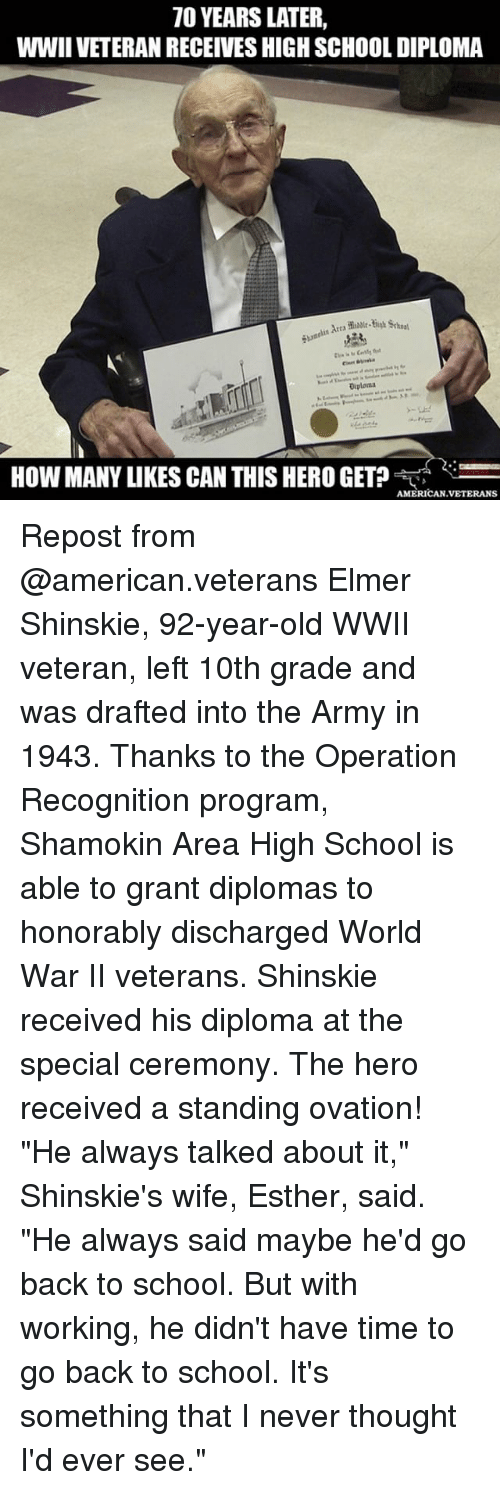 "the specials: 70 YEARS LATER,  WWIIVETERANRECEIVESHIGHSCHOOLDIPLOMA  Diploma  HOW MANY LIKES CAN THIS HERO GET?  AMERICAN VETERANS Repost from @american.veterans Elmer Shinskie, 92-year-old WWII veteran, left 10th grade and was drafted into the Army in 1943. Thanks to the Operation Recognition program, Shamokin Area High School is able to grant diplomas to honorably discharged World War II veterans. Shinskie received his diploma at the special ceremony. The hero received a standing ovation! ""He always talked about it,"" Shinskie's wife, Esther, said. ""He always said maybe he'd go back to school. But with working, he didn't have time to go back to school. It's something that I never thought I'd ever see."""