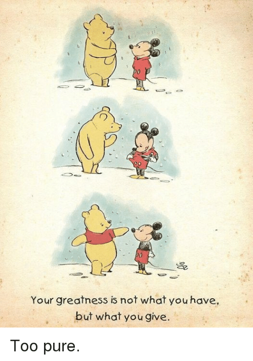 Too Pure: 70  Your greatness is not what you have,  but what you give. Too pure.