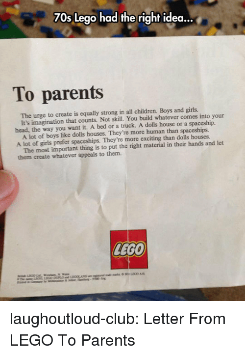 boys and girls: 70s Lego had the right idea...  To parents  The urge to create is equally strong in all children. Boys and girls.  head, the way you want it. A bed or a truck. A dolls house or a spaceship.  A lot of girls prefer spaceships. They're more exciting than dolls houses.  them create whatever appeals to them.  It's imagination that counts. Not skill. You build whatever comes into your  A lot of boys like dolls houses. They're more human than spaceships.  The most important thing is to put the right material in their hands and let  LEGO laughoutloud-club:  Letter From LEGO To Parents