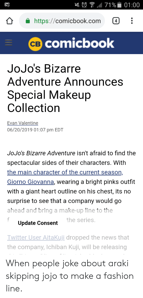 pinks: 71%  01:00  https://comicbook.com  CB COmicbook  JoJo's Bizarre  Adventure Announces  Special Makeup  Collection  Evan Valentine  06/20/2019 01:07 pm EDT  JoJo's Bizarre Adventure isn't afraid to find the  spectacular sides of their characters. With  the main character of the current season,  Giorno Giovanna, wearing a bright pinks outfit  with a giant heart outline on his chest, its no  surprise to see that a company would go  ahead and bring a make-up line to the  f  Update Consent  the series.  Twitter User AitaKuji dropped the news that  the company, lchiban Kuji, will be releasing When people joke about araki skipping jojo to make a fashion line.