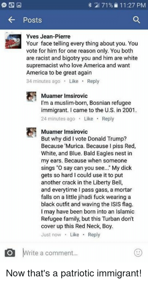 """Bosnian: 71% 11:27 PM  Posts  Yves Jean-Pierre  Your face telling every thing about you. You  vote for him for one reason only. You both  are racist and bigotry you and him are white  supremacist who love America and want  America to be great again  34 minutes ago  Like  Reply  Muamer Imsirovic  I'm a muslim-born, Bosnian refugee  immigrant. came to the U.S. in 2001.  24 minutes ago  Like  Reply  Muamer Imsirovic  But why did I vote Donald Trump?  Because Murica. Because I piss Red,  White, and Blue. Bald Eagles nest in  my ears. Because when someone  sings """"O say can you see  My dick  gets so hard l could use it to put  another crack in the Liberty Bell,  and everytime pass gass, a mortar  falls on a little jihadi fuck wearing a  black outfit and waving the ISIS flag.  I may have been born into an Islamic  Refugee family, but this Turban don't  cover up this Red Neck, Boy.  Just now  Like  Reply  O rite a comment... Now that's a patriotic immigrant!"""