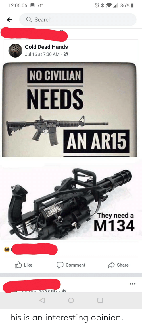 cold-dead-hands: 71  86%  12:06:06  aSearch  Cold Dead Hands  Jul 16 at 7:30 AM  NO CIVILIAN  NEEDS  AN AR15  They need a  M134  Like  Share  Comment  T5 at 10:38 PM. This is an interesting opinion.