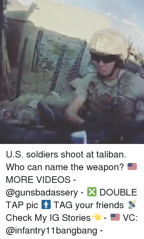 Friends, Memes, and Soldiers: 71 U.S. soldiers shoot at taliban. Who can name the weapon? 🇺🇸MORE VIDEOS - @gunsbadassery - ❎ DOUBLE TAP pic 🚹 TAG your friends 📡 Check My IG Stories👈 - 🇺🇸 VC: @infantry11bangbang -