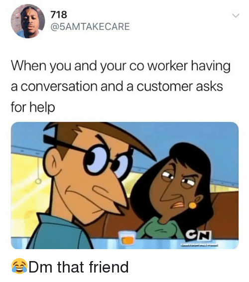 Memes, Help, and Asks: 718  @5AMTAKECARE  When you and your co worker having  a conversation and a customer asks  for help 😂Dm that friend
