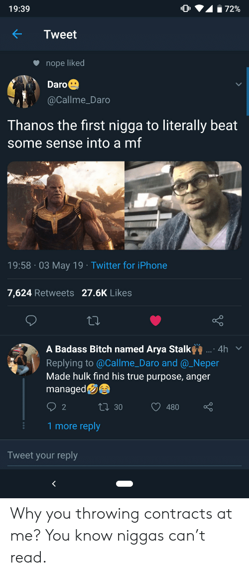A Badass: 72%  19:39  Tweet  nope liked  Daro  @Callme_Daro  Thanos the first nigga to literally beat  some sense into a mf  19:58 03 May 19 Twitter for iPhone  7,624 Retweets 27.6K Likes  A Badass Bitch named Arya Stalk  .: 4h  Replying to @Callme_Daro and @_Neper  Made hulk find his true purpose, anger  managed  LI 30  2  480  1 more reply  Tweet your reply  < Why you throwing contracts at me? You know niggas can't read.