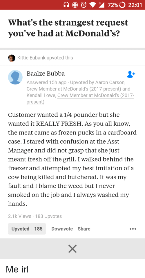 Bubba, Fresh, and Frozen: 72%3 22:01  What's the strangest request  you've had at McDonald's?  Kittie Eubank upvoted this  Baalze Bubba  Answered 15h ago Upvoted by Aaron Carson,  Crew Member at McDonald's (2017-present) and  Kendall Lowe, Crew Member at McDonald's (2017-  present  Customer wanted a 1/4 pounder but she  wanted it REALLY FRESH. As you all know,  the meat came as frozen pucks in a cardboard  case. I stared with confusion at the Asst  Manager and did not grasp that she just  meant fresh off the grill. I walked behind the  freezer and attempted my best imitation ofa  cow being killed and butchered. It was my  fault and I blame the weed but I never  smoked on the job and I always washed my  hands.  2.1k Views 183 Upvotes  Upvoted 185 Downvote Share Me irl