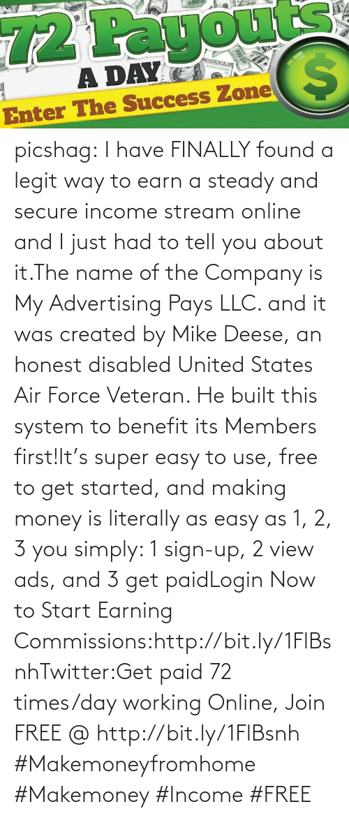 Air Force: 72 Payours  A DAY  Enter The Success Zone  %24 picshag:  I have FINALLY found a legit way to earn a steady and secure income stream online and I just had to tell you about it.The  name of the Company is My Advertising Pays LLC. and it was created by  Mike Deese, an honest disabled United States Air Force Veteran. He built  this system to benefit its Members first!It's super easy to use,  free to get started, and making money is literally as easy as 1, 2, 3  you simply: 1 sign-up, 2 view ads, and 3 get paidLogin Now to Start Earning Commissions:http://bit.ly/1FlBsnhTwitter:Get paid 72 times/day working Online, Join FREE @ http://bit.ly/1FlBsnh #Makemoneyfromhome #Makemoney #Income #FREE
