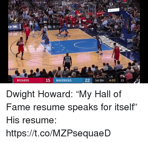 """Dwight Howard: 73  WIZARDS  15 MAVERICKS  22 1st Qtr 4:03 15 Dwight Howard: """"My Hall of Fame resume speaks for itself""""  His resume: https://t.co/MZPsequaeD"""