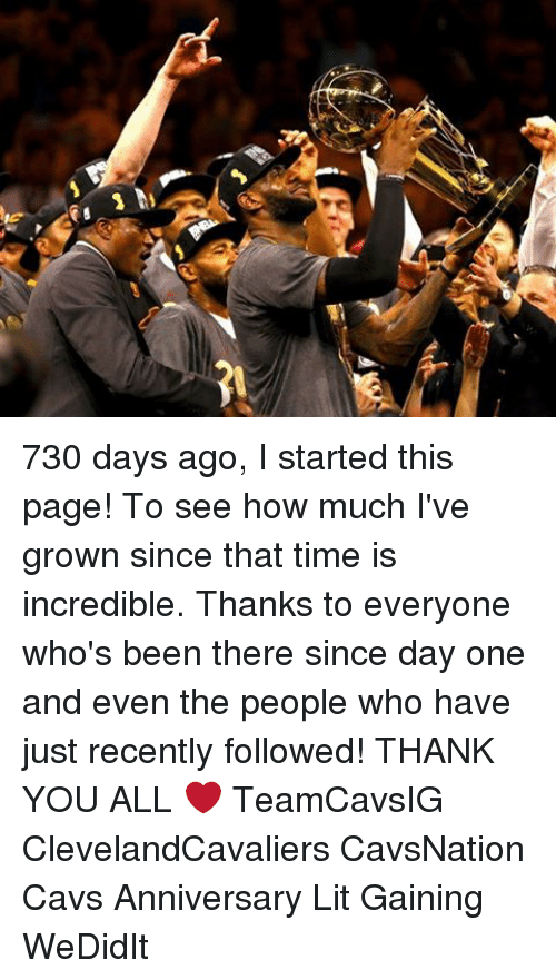 Cavs, Lit, and Memes: 730 days ago, I started this page! To see how much I've grown since that time is incredible. Thanks to everyone who's been there since day one and even the people who have just recently followed! THANK YOU ALL ❤ TeamCavsIG ClevelandCavaliers CavsNation Cavs Anniversary Lit Gaining WeDidIt