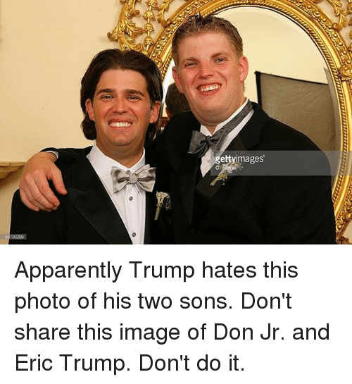 Eric Trump: 730329  etty images Apparently Trump hates this photo of his two sons. Don't share this image of Don Jr. and Eric Trump. Don't do it.
