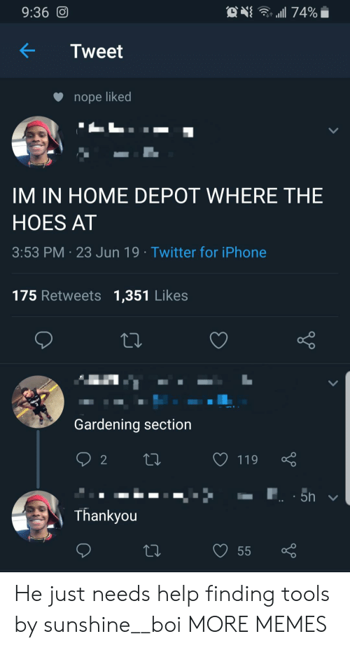 Depot: . 74%  9:36 O  Tweet  nope liked  IM IN HOME DEPOT WHERE THE  HOES AT  3:53 PM 23 Jun 19 Twitter for iPhone  175 Retweets 1,351 Likes  Gardening section  2  119  5h  Thankyou  55 He just needs help finding tools by sunshine__boi MORE MEMES