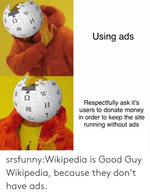respectfully: 74  W  7  Using ads  Respectfully ask it's  users to donate money  in order to keep the site  running without ads srsfunny:Wikipedia is Good Guy Wikipedia, because they don't have ads.