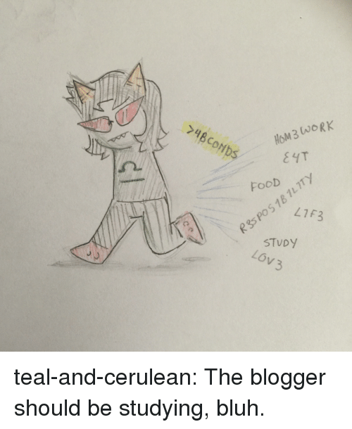 Blogger: 74BCONDS  HoM3 (wORK  Foob  tla  0 41F3  PO  p35  STVDY  LOV 3 teal-and-cerulean:  The blogger should be studying, bluh.