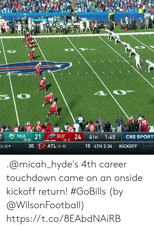 sport: 75  55  24  MIA  21  BUF  CBS SPORT  1:45  4TH  (0-5)  14-11  ATL (1-5)  30  10 4TH 2:34  KICKOFF  3-3) .@micah_hyde's 4th career touchdown came on an onside kickoff return! #GoBills  (by @WilsonFootball) https://t.co/8EAbdNAiRB