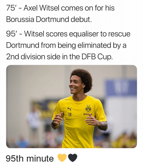 axel: 75' - Axel Witsel comes on for his  Borussia Dortmund debut.  95' - Witsel scores equaliser to rescue  Dortmund from being eliminated by a  2nd division side in the DFB Cup.  BB  09  28  @EVC IK 95th minute ‪💛🖤‬