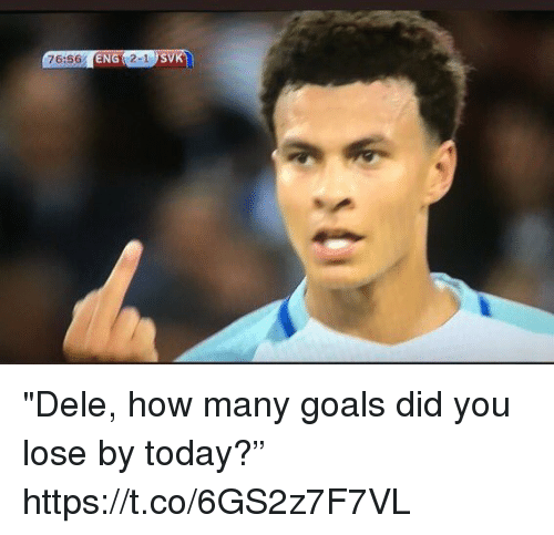 "Goals, Soccer, and Today: 76:56 ENG 2-1 ""Dele, how many goals did you lose by today?"" https://t.co/6GS2z7F7VL"