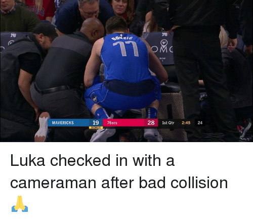 mavericks: 76  76  OM  MAVERICKS  19 76ers  28 1st  Qtr 2:45 24 Luka checked in with a cameraman after bad collision 🙏