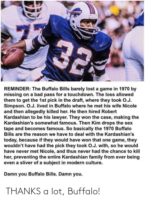 tape: 77  32  REMINDER: The Buffalo Bills barely lost a game in 1970 by  missing on a bad pass for a touchdown. The loss allowed  them to get the 1st pick in the draft, where they took O.J.  Simpson. O.J. lived in Buffalo where he met his wife Nicole  and then allegedly killed her. He then hired Robert  Kardashian to be his lawyer. They won the case, making the  Kardashian's somewhat famous. Then Kim drops the sex  tape and becomes famous. So basically the 1970 Buffalo  Bills are the reason we have to deal with the Kardashian's  today, because if they would have won that one game, they  wouldn't have had the pick they took O.J. with, so he would  have never met Nicole, and thus never had the chance to kill  her, preventing the entire Kardashian family from ever being  even a sliver of a subject in modern culture.  Damn you Buffalo Bills. Damn you.  ru THANKS a lot, Buffalo!