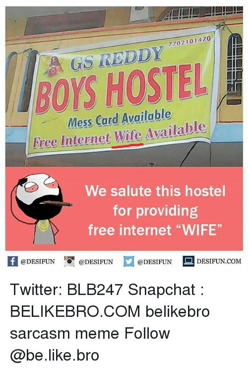 """internets: 7702101470  GS REDDY  BOYS HOSTEL  Mess Card Available  Free Internet Wife Available  We salute this hostel  for providing  free internet """"WIFE""""  K @DESIFUN 1 @DESIFUN @DESIFUN-DESIFUN.COM Twitter: BLB247 Snapchat : BELIKEBRO.COM belikebro sarcasm meme Follow @be.like.bro"""