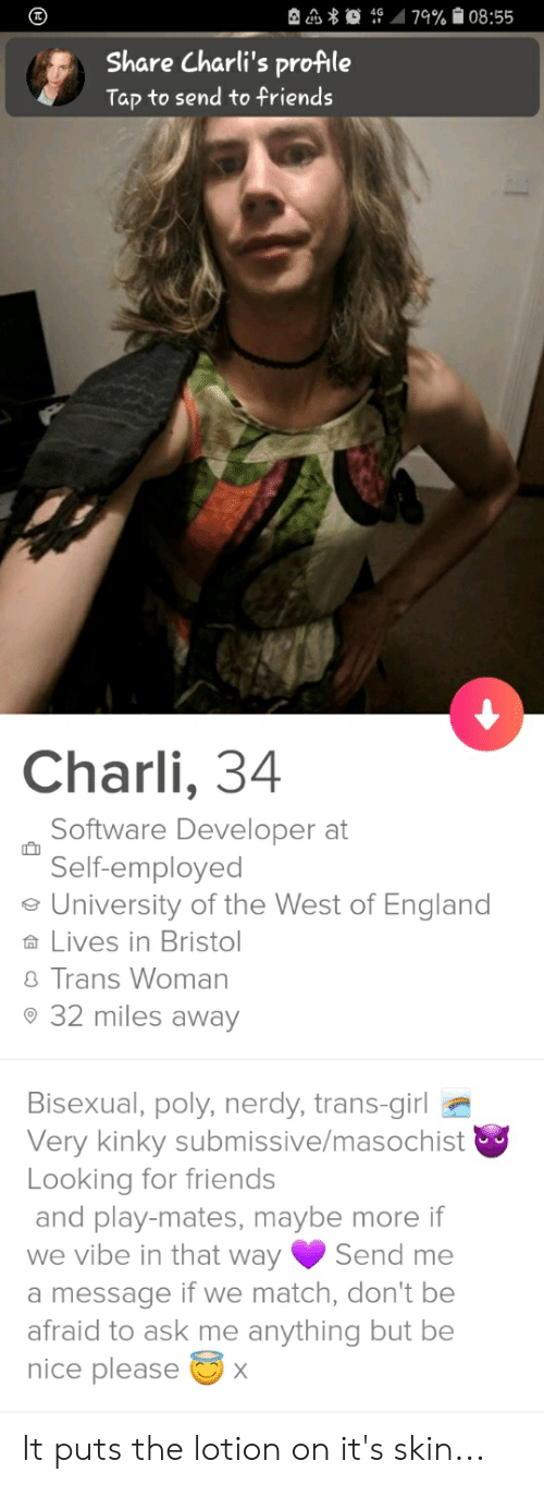 it puts the lotion on its skin: 79% 08:55  Share Charli's profile  Tap to send to friends  Charli, 34  Software Developer at  Self-employed  University of the West of England  Lives in Bristol  Trans Woman  32 miles away  Bisexual, poly, nerdy, trans-girl  Very kinky submissive/masochist  Looking for friends  and play-mates, maybe more if  we vibe in that way  Send me  a message if we match, don't be  afraid to ask me anything but be  nice please It puts the lotion on it's skin...