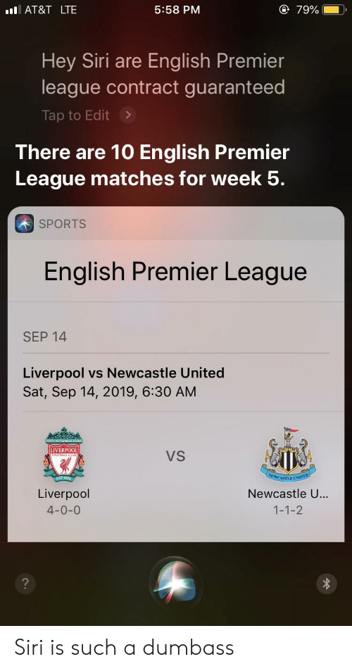 English Premier League: @ 79%  l AT&T LTE  5:58 PM  Hey Siri are English Premier  league contract guaranteed  Tap to Edit>  There are 10 English Premier  League matches for week 5.  SPORTS  English Premier League  SEP 14  Liverpool vs Newcastle United  Sat, Sep 14, 2019, 6:30 AM  LIVERPOOL  VS  NEWCASTLINTED  EST 2  Newcastle U...  Liverpool  4-0-0  1-1-2  ? Siri is such a dumbass