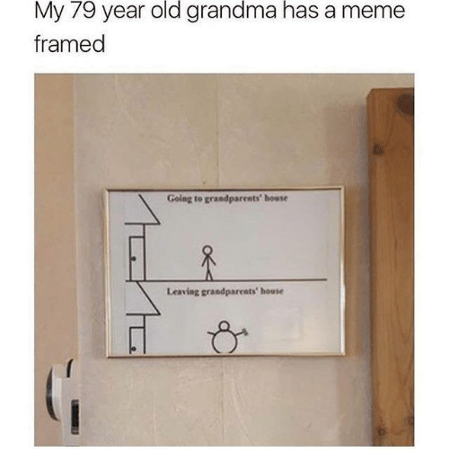 Grandma, Meme, and House: 79  old  grandma  has  My year  framed  a meme  Going to grandparents' house  Leaving grandparents' house  ーか