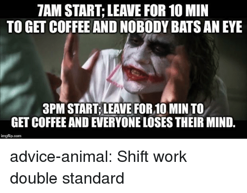double standard: 7AM START; LEAVE FOR 10 MIN  TO GET COFFEE AND NOBODY BATS AN EYE  3PM START,LEAVE FOR,10 MIN TO  GET COFFEE AND EVERYONE LOSES THEIR MIND,  imgfip.conm advice-animal:  Shift work double standard