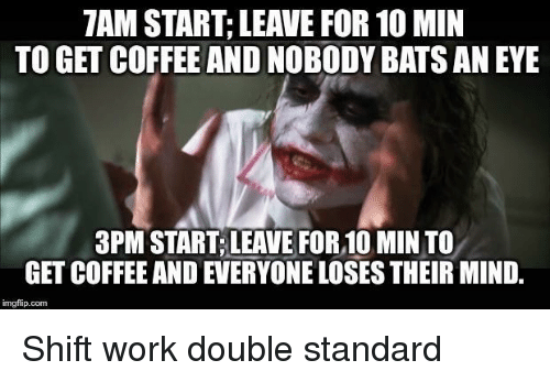 double standard: 7AM START; LEAVE FOR 10 MIN  TO GET COFFEE AND NOBODY BATS AN EYE  3PM START,LEAVE FOR,10 MIN TO  GET COFFEE AND EVERYONE LOSES THEIR MIND,  imgfip.conm Shift work double standard