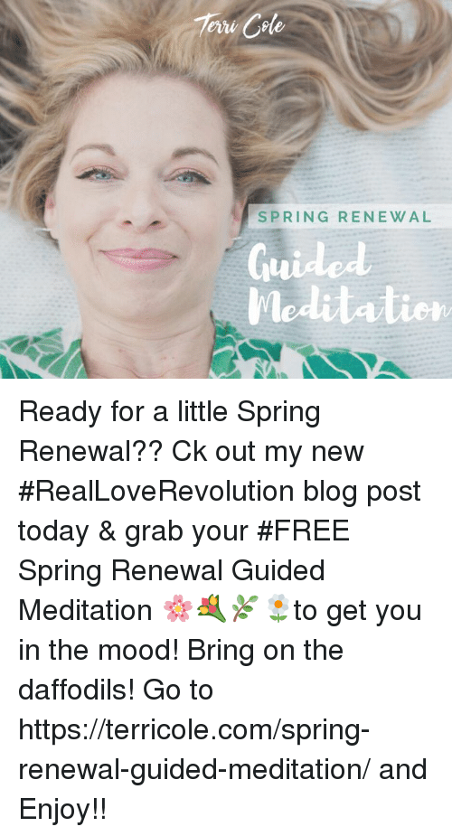 Memes, Mood, and Blog: 7eru Cole  SPRING RENEWAL  Meditation Ready for a little Spring Renewal?? Ck out my new #RealLoveRevolution blog post today & grab your #FREE Spring Renewal Guided Meditation 🌸💐🌿🌼to get you in the mood! Bring on the daffodils! Go to https://terricole.com/spring-renewal-guided-meditation/ and Enjoy!!