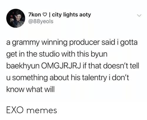 Baekhyun: 7kon I city lights aoty  @88yeols  a grammy winning producer said i gotta  get in the studio with this byun  baekhyun OMGJRJRJ if that doesn't tell  u something about his talentry i don't  know what will EXO memes