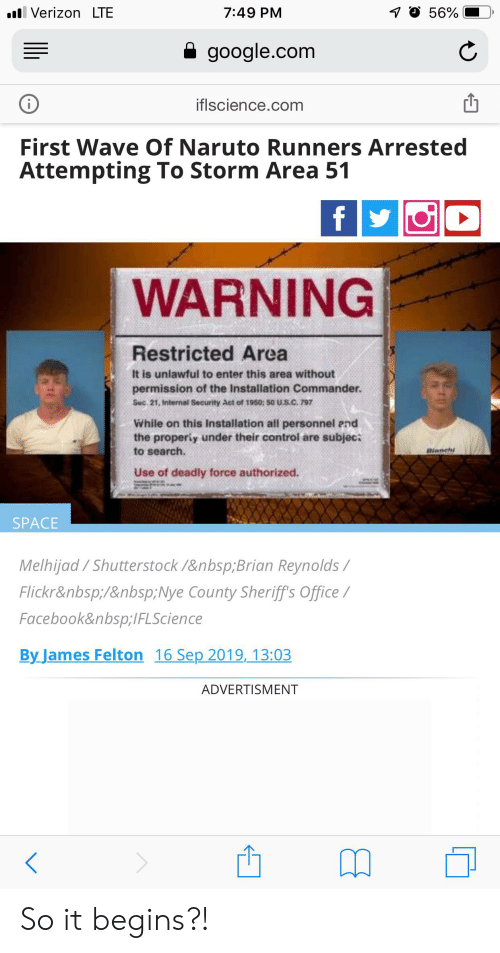 Advertisment: 7O 56%  l Verizon LTE  7:49 PM  google.com  iflscience.com  First Wave Of Naruto Runners Arrested  Attempting To Storm Area 51  fy  WARNING  Restricted Area  It is unlawful to enter this area without  permission of the Installation Commander.  Suc 21, Internal Security Act of 1950; 50 U.S.C. 797  While on this Installation all personnel end  the properiy under their control are subjec:  to search.  Bianch  Use of deadly force authorized.  SPACE  Melhijad/Shutterstock /Brian Reynolds/  Flickr/Nye County Sheriff's Office/  FacebookIFLScience  By James Felton 16 Sep 2019, 13:03  ADVERTISMENT So it begins?!