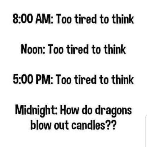 Too Tired: 8:00 AM: Too tired to think  Noon: Too tired to think  5:00 PM: Too tired to think  Midnight: How do dragons  blow out candles??