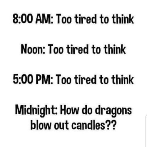 Candles: 8:00 AM: Too tired to think  Noon: Too tired to think  5:00 PM: Too tired to think  Midnight: How do dragons  blow out candles??