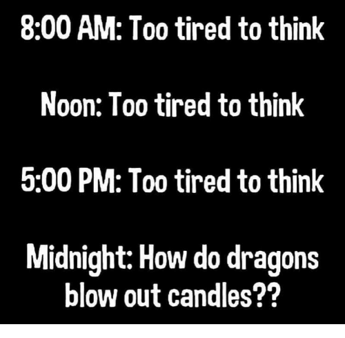 Dragons: 8:00 AM: Too tired to think  Noon: Too tired to think  5:00 PM: Too tired to think  Midnight: How do dragons  blow out candles??
