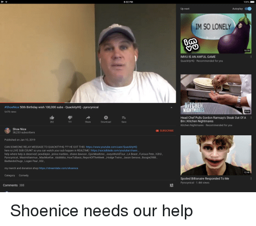 Joeysworldtour: 8:02 PM  100%  Up next  AutoplayO  M SO LONELY  10:19  IMVU IS AN AWFUL GAME  QuackityHQ Recommended for you  KITCHEN  #ShoeNice 50th Birthday wish 100,000 subs-QuackityHQ-pyrocynical  9,478 views  NIGHTMARES  5:43  Head Chef Pulls Gordon Ramsay's Steak Out Of A  Bin   Kitchen Nightmares  Kitchen Nightmares Recommended for you  282  191  Share  Download  Save  Shoe Nice  38,233 subscribers  SUBSCRIBE  Published on Jan 10, 2019  CAN SOMEONE RELAY MESSAGE TO QUACKITYHQ ??? HE GOT THIS https://www.youtube.com/user/QuackityHQ  here is LIVE SUB COUNT so you can watch your sub happen in REALTIME ! https://socialblade.com/youtube/chann.  help where help is deserved: pewdiepie, jenna marbles, shane dawson, EpicMealtime, JoeysWorldTour, LA Beast, Furious Pete, h3h3,  Pyrocynical, Maximilianmus, MaxMoefoe, idubbbbz, HowToBasic, ReportOfTheWeek , ,Hodge Twins , Jason Genova, Boogie2988,  BadlandsChugs, Logan Paul, KSI  my merch and donation shop https://streamlabs.com/shoenice  12:46  Category Comedy  Spoiled Billionaire Responded To Me  H Pyrocynical 1.4M vie  Comments 388