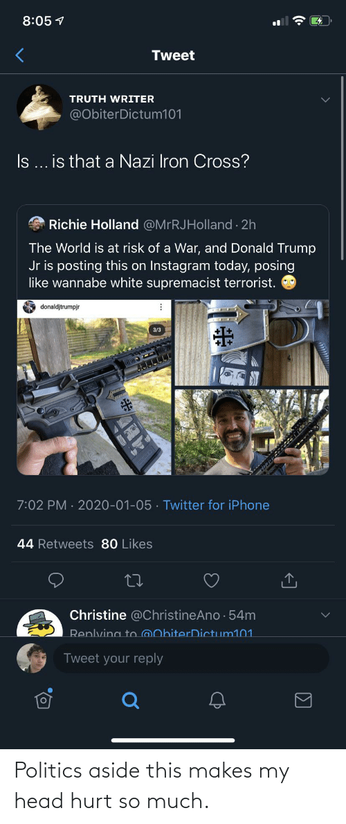 donald trump jr: 8:05 1  Tweet  TRUTH WRITER  @ObiterDictum101  I ... is that a Nazi Iron Cross?  Richie Holland @MrRJHolland · 2h  The World is at risk of a War, and Donald Trump  Jr is posting this on Instagram today, posing  like wannabe white supremacist terrorist.  O donaldjtrumpjr  3/3  7:02 PM · 2020-01-05 · Twitter for iPhone  44 Retweets 80 Likes  Christine @ChristineAno · 54m  Replving to @ObiterDictum101  Tweet your reply Politics aside this makes my head hurt so much.