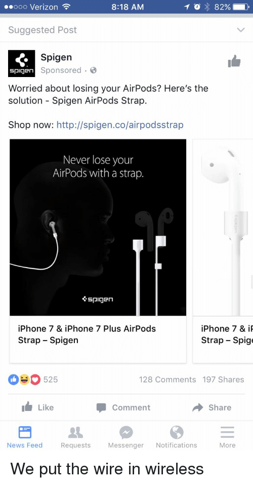 Funny, Iphone, and News: 8:18 AM  82%  Ooo Verizon  Suggested Post  Spigen  spigen Sponsored  Worried about losing your AirPods? Here's the  solution Spigen AirPods Strap.  Shop now  http://spigen.co/airpodsstrap  Never lose your  AirPods with a strap.  spigen  iPhone 7 & i  iPhone 7 & iPhone 7 Plus AirPods  Strap-Spige  Strap Spigen  525  128 Comments 197 Shares  I Like  Comment  Share  More  News Feed  Requests  Messenger  Notifications We put the wire in wireless