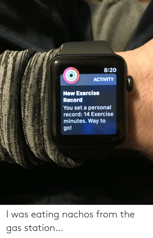 personal: 8:20  ACTIVITY  New Exercise  Record  You set a personal  record: 14 Exercise  minutes. Way to  go! I was eating nachos from the gas station…