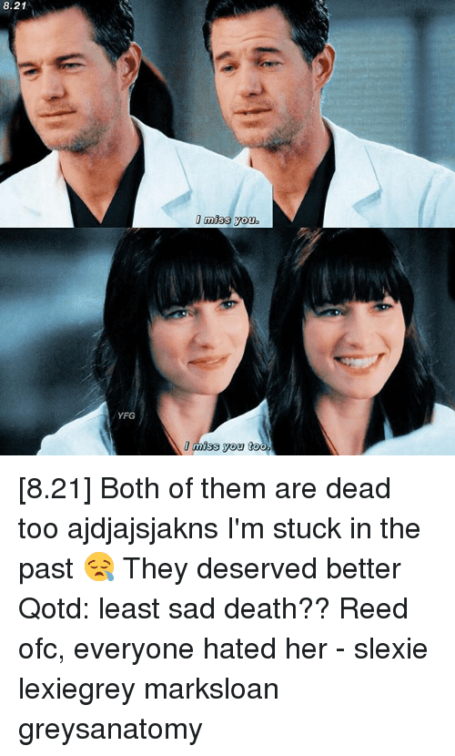Memes, Death, and Sad: 8.21  !miss you.  YFG  I miss you too [8.21] Both of them are dead too ajdjajsjakns I'm stuck in the past 😪 They deserved better Qotd: least sad death?? Reed ofc, everyone hated her - slexie lexiegrey marksloan greysanatomy