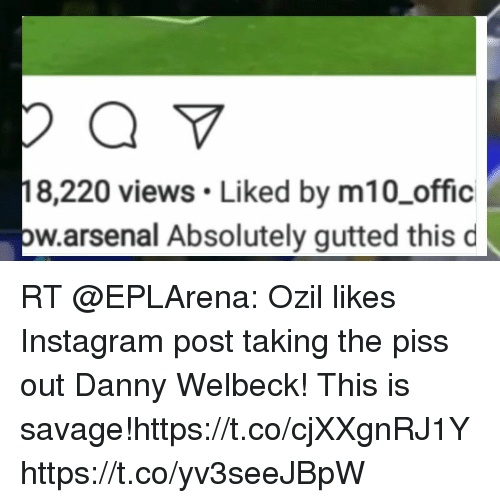 Arsenal, Instagram, and Memes: 8,220 views Liked by m10_offic  bw.arsenal Absolutely gutted this d RT @EPLArena: Ozil likes Instagram post taking the piss out Danny Welbeck! This is savage!https://t.co/cjXXgnRJ1Y https://t.co/yv3seeJBpW
