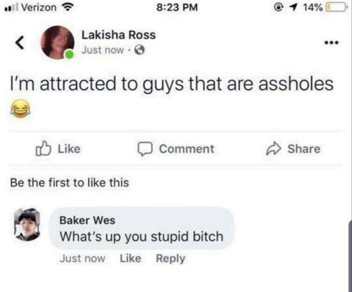 like comment share: 8:23 PM  Verizon  1 14%  Lakisha Ross  Just now  I'm attracted to guys that are assholes  Like  Comment  Share  Be the first to like this  Baker Wes  What's up you stupid bitch  Just now Like Reply