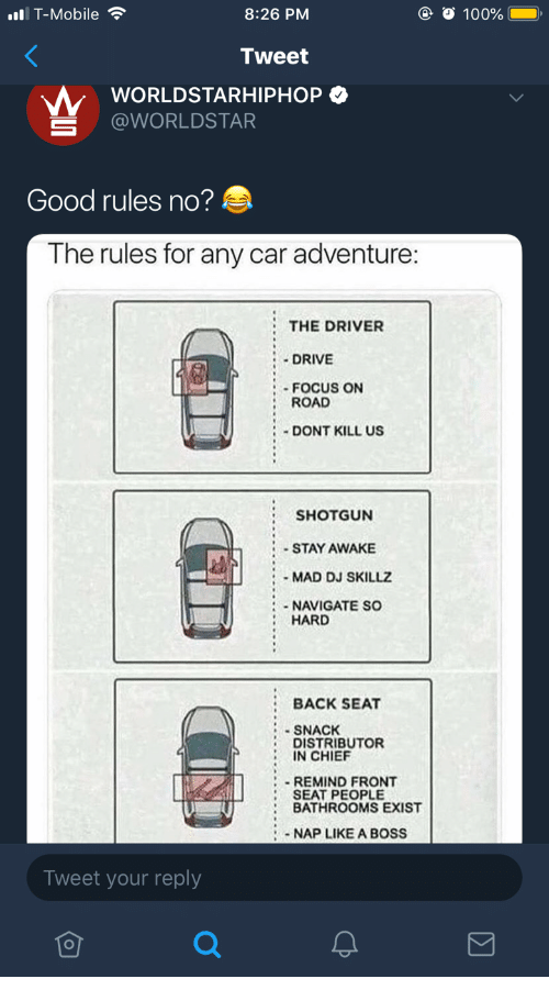 Anaconda, T-Mobile, and Worldstar: 8:26 PM  Tweet  WORLDSTARHIPHOP  ll T-Mobile  100%  S @WORLDSTAR  Good rules no?  The rules for any car adventure:  :THE DRIVER  DRIVE  Focus orN  ROAD  DONT KILL US  SHOTGUN  STAY AWAKE  MAD DJ SKILLZ  NAVIGATE So  HARD  : BACK SEAT  SNACK  DISTRIBUTOR  IN CHIEF  : REMIND FRONT  SEAT PEOPLE  BATHROOMS EXIST  NAP LIKE A BOSS  Tweet your reply