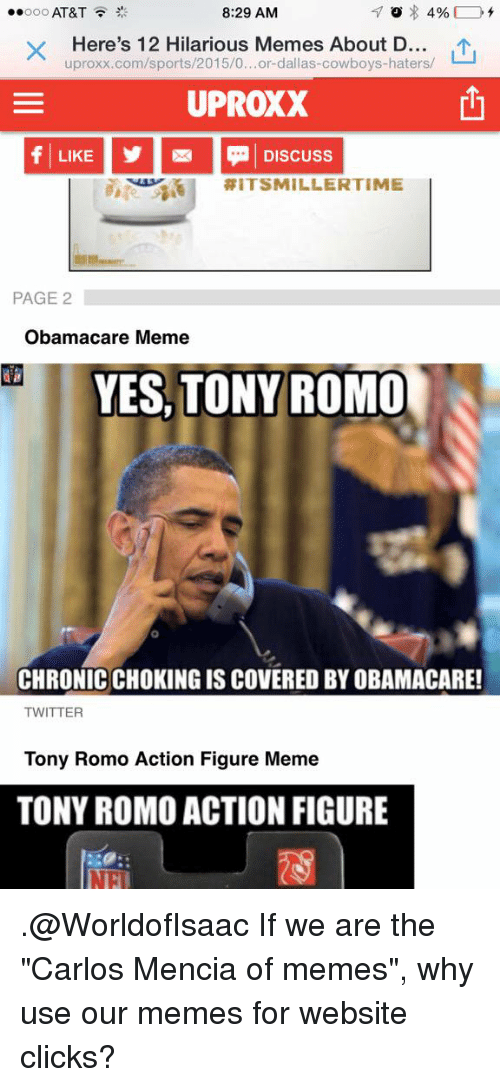 "Click, Dallas Cowboys, and Football: 8:29 AM  ooo AT&T  4%  Here's 12 Hilarious Memes About D  uproxx.com/sports/2015/0...or-dallas-cowboys-haters/  UPROXX  LIKE Discuss  RIT SMILLER TIME  PAGE 2  Obamacare Meme  YES, TONY ROMO  CHRONICCHOKING ISCOVERED BY OBAMACARE!  TWITTER  Tony Romo Action Figure Meme  TONY ROMO ACTION FIGURE .@WorldofIsaac If we are the ""Carlos Mencia of memes"", why use our memes for website clicks?"