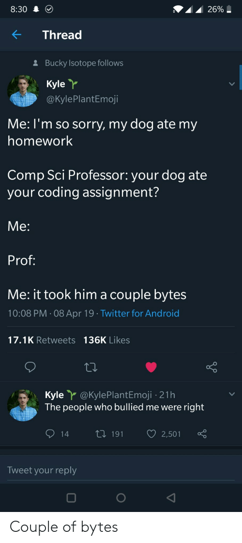 sci: 8:30  KThread  Bucky Isotope follows  Kyle  @KylePlantEmoji  Me: l'm so sorry, my dog ate my  homework  Comp Sci Professor: your dog ate  your coding assignment?  Me:  Prof  Me: it took him a couple bytes  10:08 PM 08 Apr 19 Twitter for Android  17.1K Retweets 136K Likes  Kyle@kylePlantEmoji -21h  The people who bullied me were right  14 t 191 2,501  Tweet your reply Couple of bytes