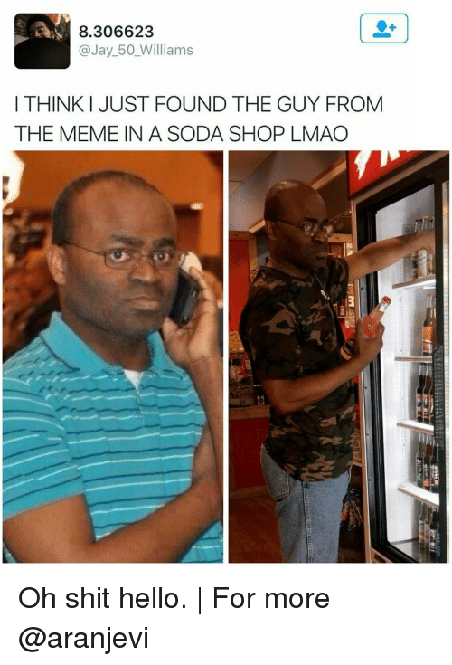 Hello, Jay, and Lmao: 8.306623  a Jay 50 Williams  THINKI JUST FOUND THE GUY FROM  THE MEME IN A SODA SHOP LMAO Oh shit hello. | For more @aranjevi