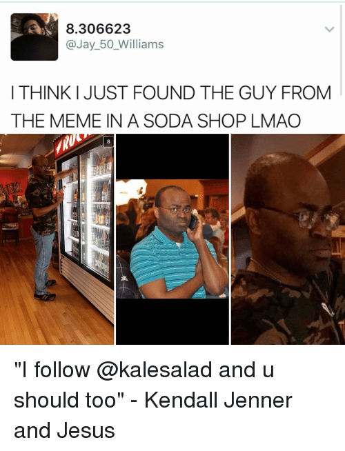 "Jay, Jesus, and Kendall Jenner: 8.306623  @Jay 50 Williams  I THINK I JUST FOUND THE GUY FROM  THE MEME IN A SODA SHOP LMAO ""I follow @kalesalad and u should too"" - Kendall Jenner and Jesus"